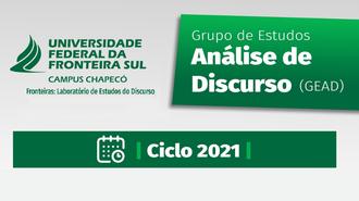 """Imagem com fundo em cinza claro. No alto, à esquerda, a marca da UFFS - Campus Chapecó e o texto """"Fronteiras: Laboratório de Estudos do Discurso"""". À direita, em um retângulo verde, o texto: """"Grupo de Estudos Análise de Discurso (GEAD)"""". Abaixo, em um retângulo verde, a representação de um calendário e o texto """"Ciclo 2021"""""""