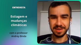 """Imagem com fundo verde escuro. À esquerda, o texto: """"Entrevista: estiagem e mudanças climáticas, com o professor Andrey Binda"""". À direita, a foto do professor"""