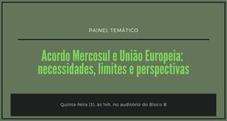 """Imagem com fundo verde escuro, com os textos: """"Painel temático - Acordo Mercosul e União Europeia: necessidades, limites e perspectivas - quinta-feira (3), às 14h, no auditório do Bloco B"""