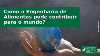 Ao fundo da imagem, na palma de uma mão, um pequeno globo terrestre, a frente uma caixa de texto com os dizeres: Como a Engenharia de Alimentos pode contribuir para o mundo?